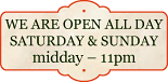We are open all day Saturday & Sundau midday - 11pm